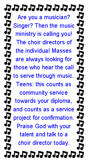Text Box: Are you a musician? Singer? Then the music ministry is calling you! The choir directors of the individual Masses are always looking for those who hear the call to serve through music. Teens: this counts as community service towards your diploma, and counts as a service project for confirmation. Praise God with your talent and talk to a choir director today.